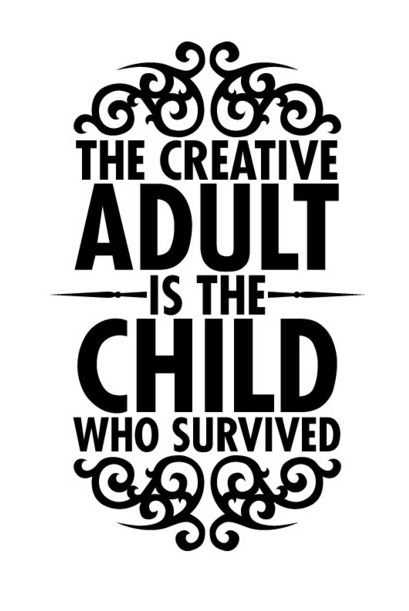 """""""The creative adult is the child who survived after the world tried killing them, making them 'grown up.' The creative adult is the child who survived the blandness of schooling, the unhelpful words of bad teachers, and the nay-saying ways of the world.  The creative adult is in essence simply that, a child."""" -- Ursula K. LeGuin"""