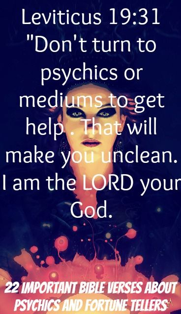 Don't turn to psychics or mediums to get help. That will make you unclean. I am the LORD your God! Leviticus 19:31! Check Out 22 Important Bible Verses About Psychics and Fortune Tellers. Repent and turn from the activities of Satan!
