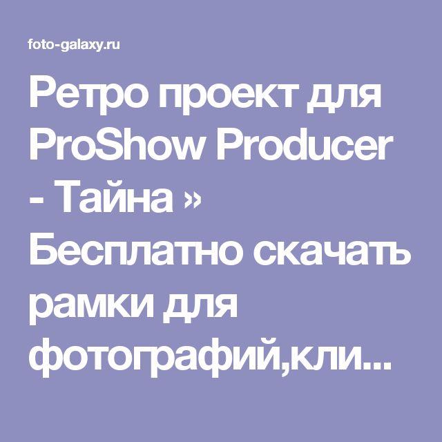Ретро проект для ProShow Producer - Тайна » Бесплатно скачать рамки для фотографий,клипарт,шрифты,шаблоны для Photoshop,костюмы,рамки для фотошопа,обои,фоторамки,DVD обложки,футажи,свадебные футажи,детские футажи,школьные футажи,видеоредакторы,видеоуроки,скрап-наборы