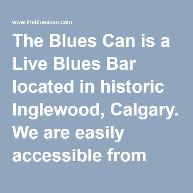 The Blues Can is a Live Blues Bar located in historic Inglewood, Calgary. We are easily accessible from both Deerfoot and downtown.  Our passion is live music, and our schedule is filled with live performances every day of the week. We have a great lineup of both big name and local performers. The atmosphere is perfect: dark and intimate, with great acoustics and very good line of site to the stage.  It doesn't stop there... we have a varied menu of incredibly good food to choose from, with…