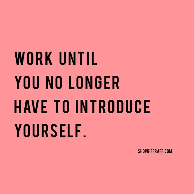 quote | work until you no longer have to introduce yourself