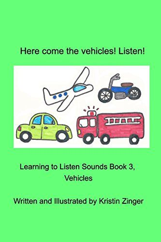 Here Come the Vehicles! Listen! The third book in the Learning to Listen Sounds Series from Zinger Book Zoo. This book brings vehicle sounds with simple to recognize pictures. Easy to learn sounds. Beginning vocabulary growth.