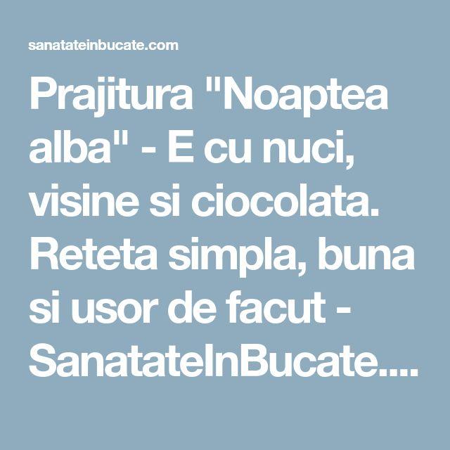 """Prajitura """"Noaptea alba"""" - E cu nuci, visine si ciocolata. Reteta simpla, buna si usor de facut - SanatateInBucate.com"""