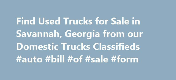 Find Used Trucks for Sale in Savannah, Georgia from our Domestic Trucks Classifieds #auto #bill #of #sale #form http://sweden.remmont.com/find-used-trucks-for-sale-in-savannah-georgia-from-our-domestic-trucks-classifieds-auto-bill-of-sale-form/  #used trucks for sale # Automobiles – Domestic Trucks Classifieds in Savannah (Nov 19 – Nov 25, 2015) The Internet has numerous used trucks for sale. However, it takes a little blood sweat and tears to find trucks for sale in Savannah, GA. The good…