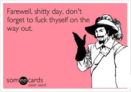 Farewell, shitty day ...I could bid farewell to half the week that way. Lol.