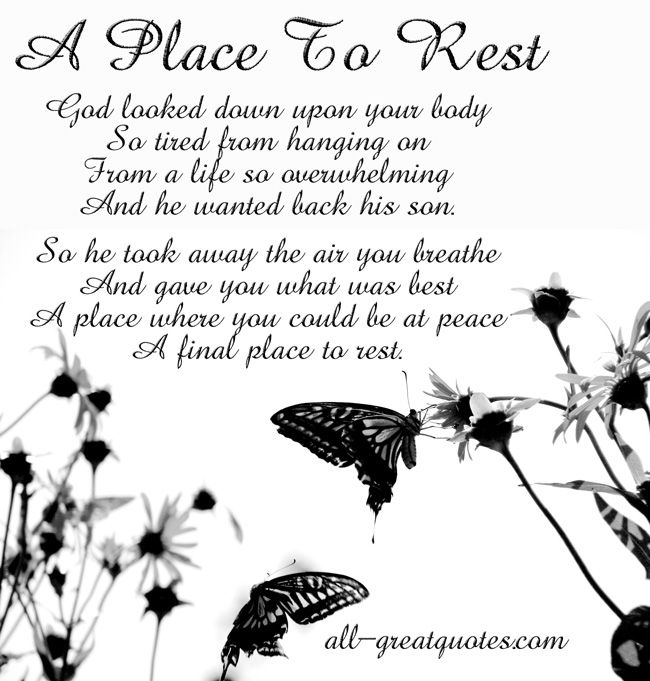 A Place To Rest - God looked down upon your body So tired from hanging on From a life so overwhelming And he wanted back his son. So he took away the air you breathe And gave you what was best A place where you could be at peace A final place to rest - In Loving Memory Cards