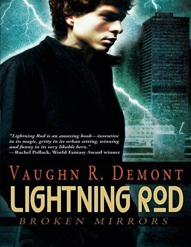 Lightning Rod (Broken Mirrors) by Vaughn R. Demont. Always stand. Never fall.  Broken Mirrors , Book 2 If I could offer one piece of advice now, as I fall past the eighty-fourth floor of Victory Tower, with the sky above me the swirling eye of a crimson hurricane, the blade of a goddess stuck in my thigh, and a man I used to love preparing to end the world, it would be this: Magic is not the answer to your problems. Sorcerers have always been feared in the City, their origins as...