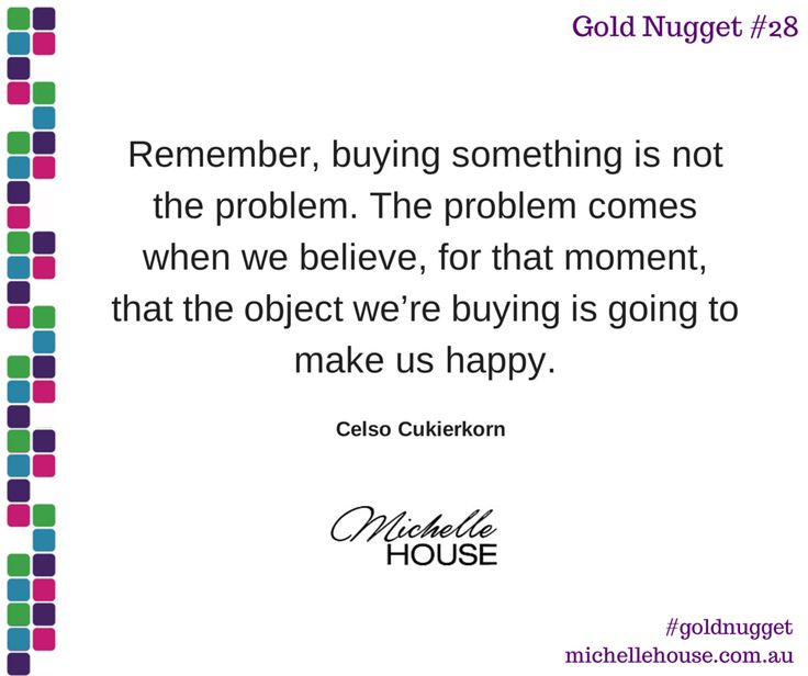 Remember, buying something is not the problem. The problem comes when we believe, for that moment, that the object we're buying is going to make us happy.