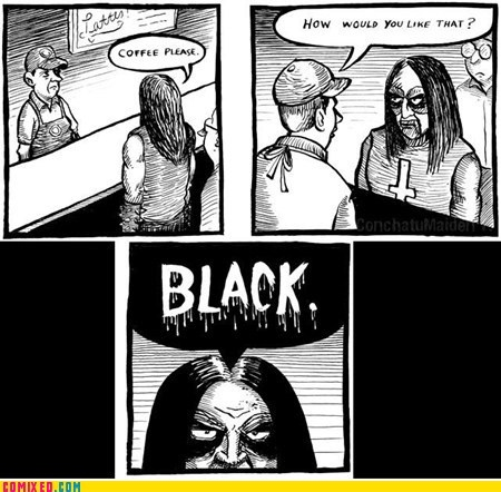 black coffee. black metal.