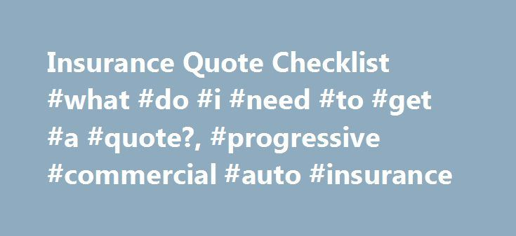 Insurance Quote Checklist #what #do #i #need #to #get #a #quote?, #progressive #commercial #auto #insurance http://swaziland.remmont.com/insurance-quote-checklist-what-do-i-need-to-get-a-quote-progressive-commercial-auto-insurance/  # Insurance Quote Checklist Progressive's commercial auto insurance quotes are tailored for individual businesses and their drivers and vehicles. To help us provide you with the most accurate business insurance quote, you should have some basic information on…