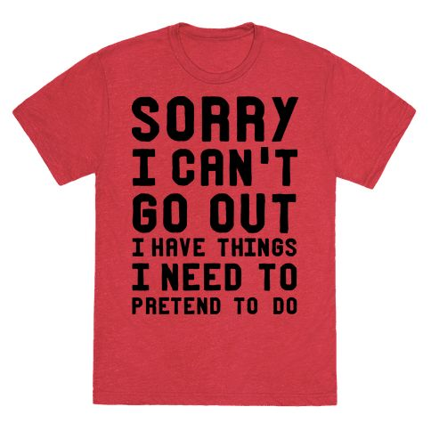 Sorry I Can't Go Out I Have Things I Need to Pretend to Do - Yeeeaaaahhhh I don't think I can go to your social event party thing I gotta pretend to be doing something important enough to not go. Get out of that thing you don't want to go to with this funny introvert t shirt with the perfect excuse to stay at home in your cozy blanket fort and play video games, read, blog, listen to music, pet your cat or dog, binge watch shows, workout, or whatever you'd rather be doing from the comfort and…