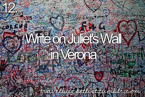 Write on Juliet's Wall in Verona. I never knew about this until the movie Letters to Juliet.