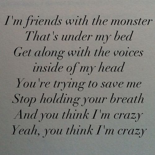 I'm friends with the monsters- under my bed.  Get along with the voices, inside of my head