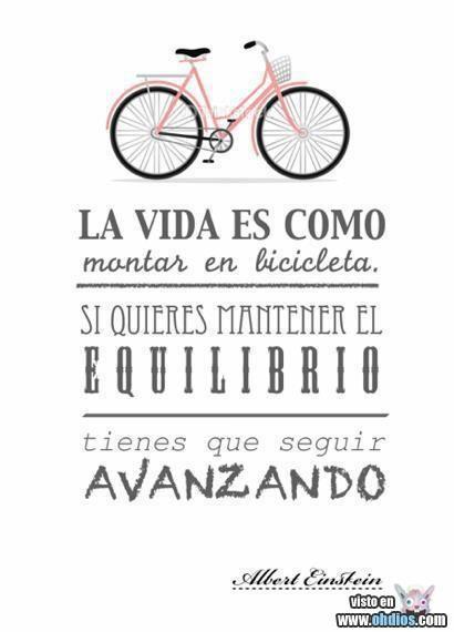 La vida es como montar en bicicleta. Si quieres mantener el equilibrio tienes que seguir avanzando (Life is like riding a bicycle. If you want to stay balanced, you need to keep moving forward.)