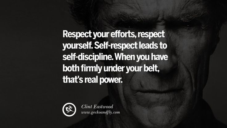 Respect your efforts, respect yourself. Self-respect leads to self-discipline. When you have both firmly under your belt, that's real power. 24 Inspiring Clint Eastwood Quotes On Politics, Life And Work