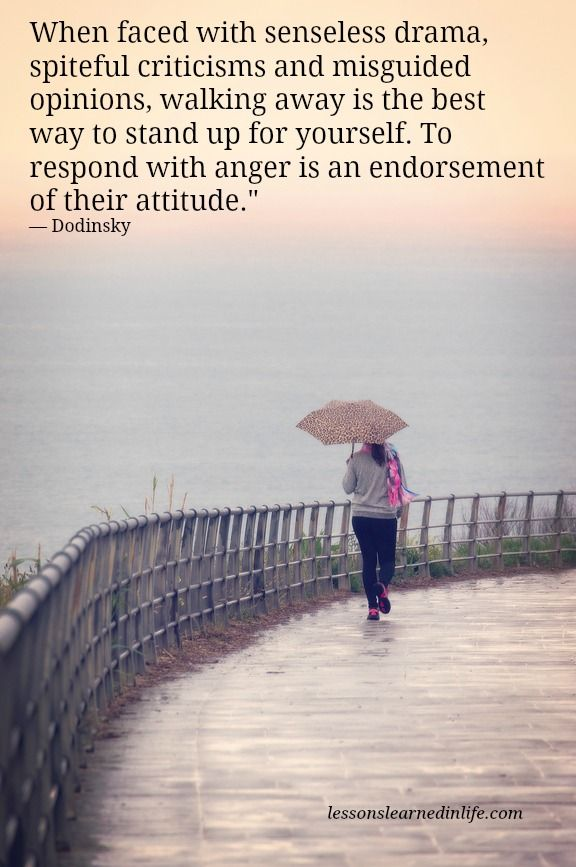 "When faced with senseless drama, spiteful criticisms and misguided opinions, walking away is the best way to stand up for yourself. To respond with anger is an endorsement of their attitude."" — Dodinsky"