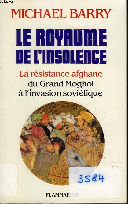 Le royaume de l insolence. la resistance afghane du grand moghol a l invasion sovietique michael barry
