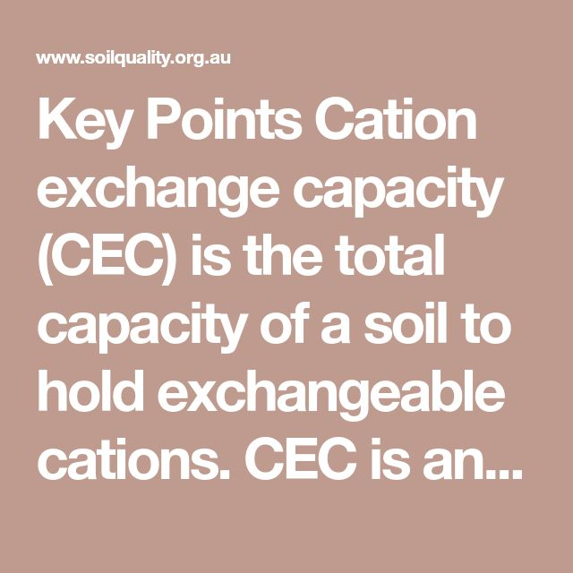 Key Points        Cation exchange capacity (CEC) is the total capacity of a soil to hold exchangeable cations.      CEC is an inherent soil characteristic and is difficult to alter significantly.      It influences the soil's ability to hold onto essential nutrients and provides a buffer against soil acidification.      Soils with a higher clay fraction tend to have a higher CEC.      Organic matter has a very high CEC.      Sandy soils rely heavily on the high CEC of organic matter for the…