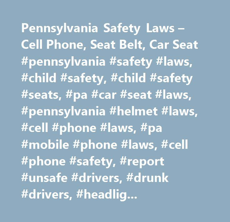 Pennsylvania Safety Laws – Cell Phone, Seat Belt, Car Seat #pennsylvania #safety #laws, #child #safety, #child #safety #seats, #pa #car #seat #laws, #pennsylvania #helmet #laws, #cell #phone #laws, #pa #mobile #phone #laws, #cell #phone #safety, #report #unsafe #drivers, #drunk #drivers, #headlight #laws…
