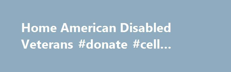 Home American Disabled Veterans #donate #cell #phones http://donate.nef2.com/home-american-disabled-veterans-donate-cell-phones/  #disabled veterans donations # Help Disabled Veterans in our country and make a difference in their lives. American Veterans have devoted their energy, for over 200 years, to caring passionately for their own injured, needy and under-represented disabled servicemen and women. We veterans help each other, train our remaining abilities and help the families of those…