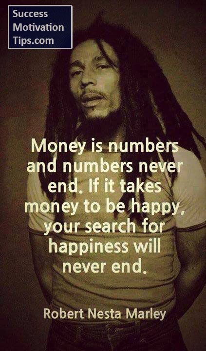 """Money is numbers and numbers never end. If it takes money to be happy, your search for happiness will never end"""