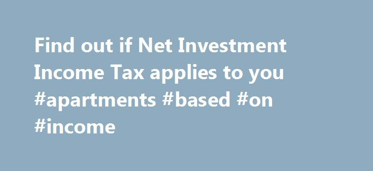 Find out if Net Investment Income Tax applies to you #apartments #based #on #income http://income.nef2.com/find-out-if-net-investment-income-tax-applies-to-you-apartments-based-on-income/  #income ta # Like – Click this link to Add this page to your bookmarks Share – Click this link to Share this page through email or social media Print – Click this link to Print this page Find out if Net Investment Income Tax applies to you If an individual has income from investments, the individual may be…