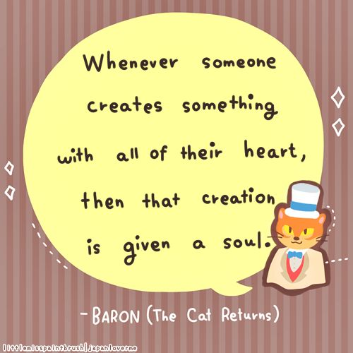 """""""Whenever someone creates something with all their heart, then that creation is given a soul."""" -Baron (littlemisspaintbrush.tumblr.com)"""