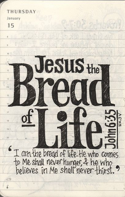 John 6:35 And Jesus said unto them, I am the bread of life: he that cometh to me shall never hunger; and he that believeth on me shall never thirst.