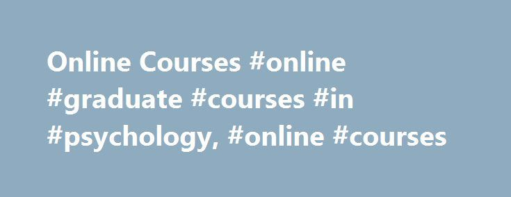 Online Courses #online #graduate #courses #in #psychology, #online #courses http://jamaica.remmont.com/online-courses-online-graduate-courses-in-psychology-online-courses/  # Online Courses Before you search through our database of Online Australian Courses, please take the time to read the below as it may help you to decide if Online Learning is right for you. So, what's it all about? So what's Online Learning all about? Unless you are directly involved with teaching online or have taken an…
