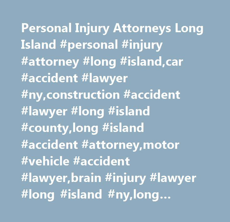 Personal Injury Attorneys Long Island #personal #injury #attorney #long #island,car #accident #lawyer #ny,construction #accident #lawyer #long #island #county,long #island #accident #attorney,motor #vehicle #accident #lawyer,brain #injury #lawyer #long #island #ny,long #island #county,new #york…