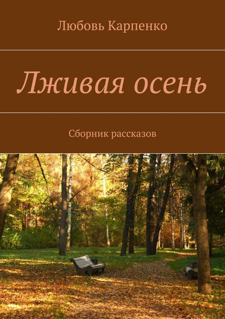 Лживая осень. Сборник рассказов #чтение, #детскиекниги, #любовныйроман, #юмор, #компьютеры, #приключения, #путешествия