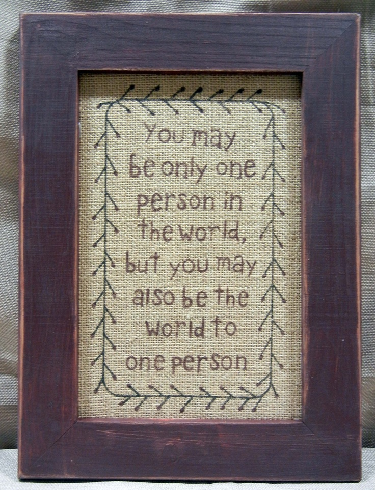 You may be only one person in the world, but you may also be the world to one person