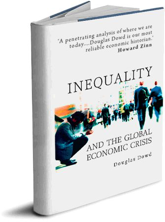 Doug's Latest Book  Inequality has always been with us. But with the growth of capitalism worldwide, inequalities of wealth and power have taken on new dimensions, unknown in previous eras.  This book offers a lively critique of the rampant inequalities that have led to the present economic crisis. Dowd offers an overview of the rise of capitalist expansion, exploitation and oligarchic rule over the course of the twentieth century.