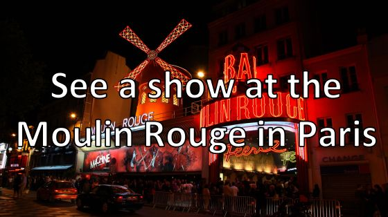 See a show at the Moulin Rouge in Paris.