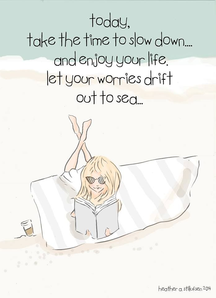 Today, take the time to slow down... & enjoy your life. Let your worries drift out to sea.