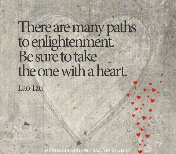 """There are many paths to enlightenment. Be sure to take the one with a heart."" - Lao Tzu"