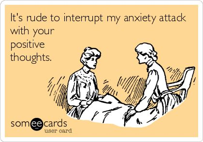 It's rude to interrupt my anxiety attack with your positive thoughts. | Somewhat Topical Ecard