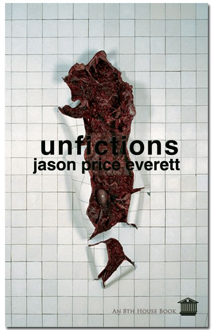 UNFICTIONS by Jason Price Everett  Unfictions serves to dramatize the way in which we react to such an information-rich environment in all of its glorious simultaneity--the beginning of a type of 'New Realism' in letters – reflecting faithfully a society so saturated with events and quotations that it can no longer distinguish between them and their relative meanings.  288 pages. 5 x 8, ISBN 978-0-9809108-6-5. $18.88