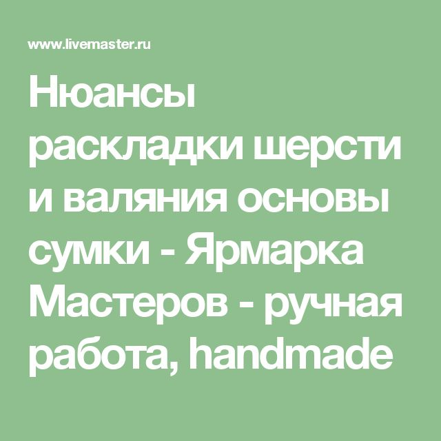 Нюансы раскладки шерсти и валяния основы сумки - Ярмарка Мастеров - ручная работа, handmade