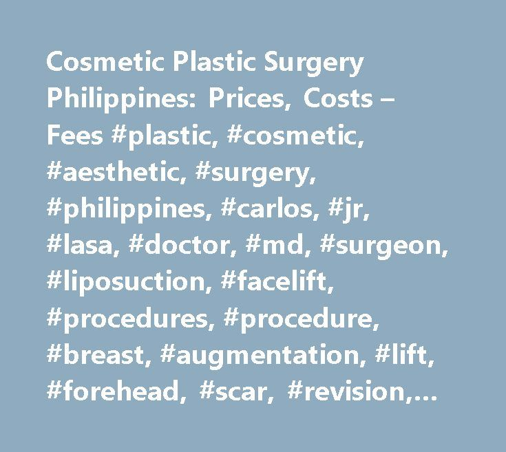 Cosmetic Plastic Surgery Philippines: Prices, Costs – Fees #plastic, #cosmetic, #aesthetic, #surgery, #philippines, #carlos, #jr, #lasa, #doctor, #md, #surgeon, #liposuction, #facelift, #procedures, #procedure, #breast, #augmentation, #lift, #forehead, #scar, #revision, #reconstruction, #reduction, #noselift, #eyebag, #eyelid, #neck, #brow, #ear, #nose, #chin, #bleph, #blepheroplasty, #lipo, #botox, #manila, #rhinoplasty, #dermabrasion, #mammoplasty, #body, #reconstructive, #cleft, #lip…