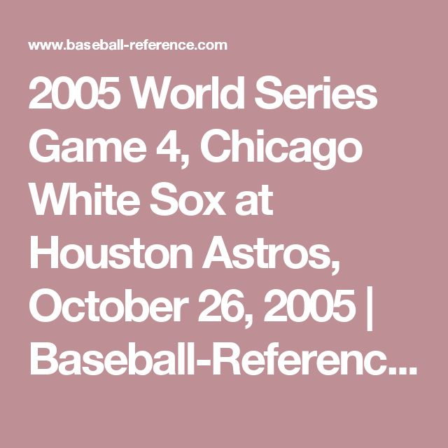 2005 World Series Game 4, Chicago White Sox at Houston Astros, October 26, 2005 | Baseball-Reference.com