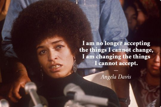 """""""I am no longer accepting the things I cannot change, I am changing the things I cannot accept."""" ~ Angela Davis"""