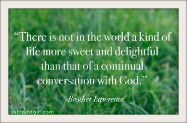There is not in the world a kind of life more sweet and delightful than that of a continual conversation with God. -- Brother Lawrence