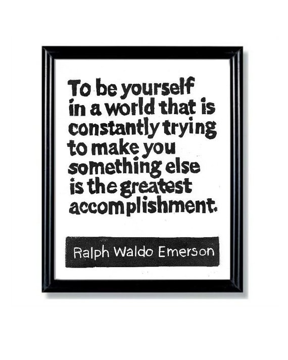 """to be yourself in a world that is constantly trying to make you something else is the greatest accomplishment."""