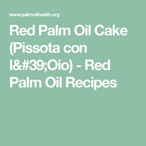Red Palm Oil Cake (Pissota con l'Oio) - Red Palm Oil Recipes