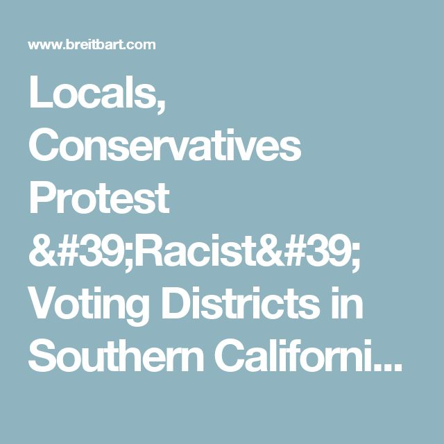 Locals, Conservatives Protest 'Racist' Voting Districts in Southern California - Breitbart