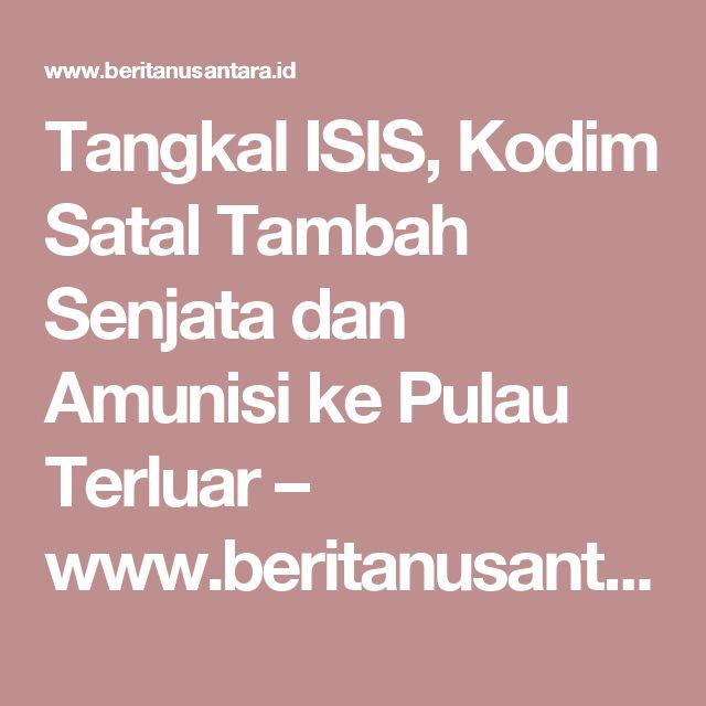 Tangkal ISIS, Kodim Satal Tambah Senjata dan Amunisi ke Pulau Terluar – www.beritanusantara.id