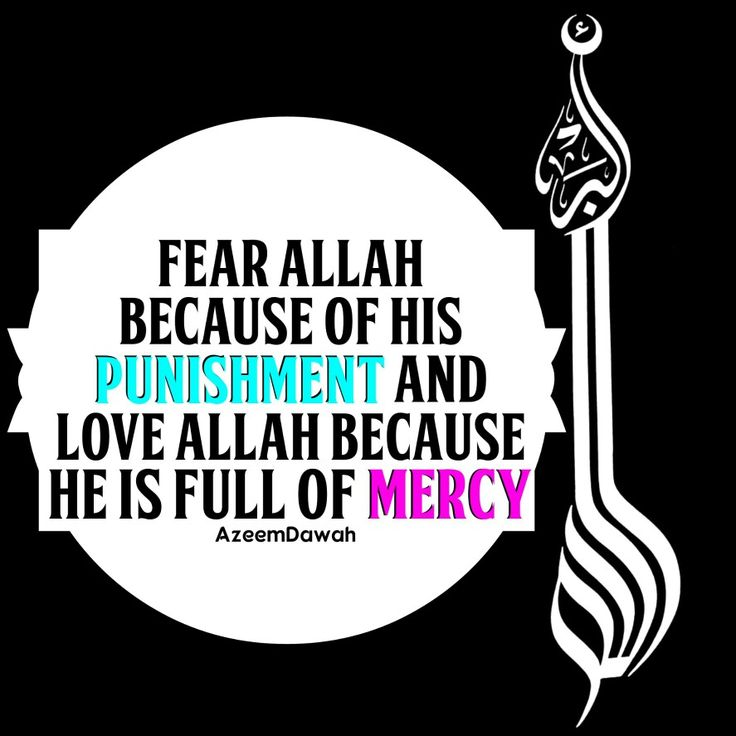 "Fear ALLAH because of "" HIS "" punishment. and Love ALLAH because "" He"" is full of mercy...."