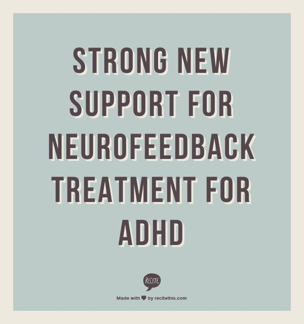 """Strong New Support for Neurofeedback Treatment for ADHD by David Rabiner, PhD - """"Results from these studies suggest that the benefits of neurofeedback for ADHD may approximate those provided by stimulant medication. Study 2 also suggests that neurofeedback may produce academic gains that medication does not. Thus, while neither study is perfect (then again, no single study ever is) both point towards the value of neurofeedback treatment for many children with ADHD."""""""