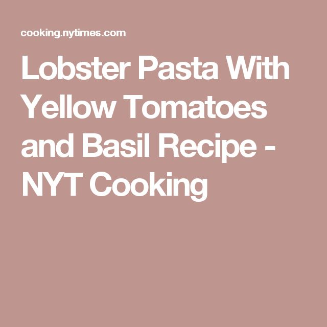 Lobster Pasta With Yellow Tomatoes and Basil Recipe - NYT Cooking